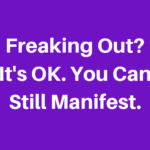 Manifest With The Freakout: A Meltdown Doesn't Mean You Can't Be/Do/Have What You Desire
