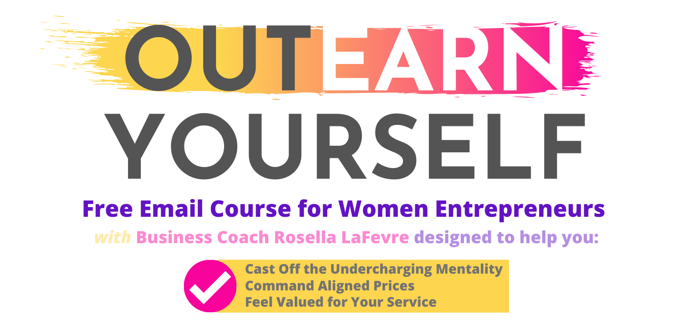 Business Coach Rosella LaFevre developed this free mini-course, OUTEARN YOURSELF, to help you Cast off the mindset of undercharging, command aligned rates, and feel valued for your service, woman entrepreneur.